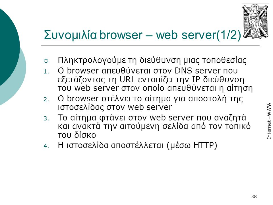 Internet –WWW 38 Συνοµιλία browser – web server(1/2)  Πληκτρολογούμε τη διεύθυνση μιας τοποθεσίας 1. O browser απευθύνεται στον DNS server που εξετάζ