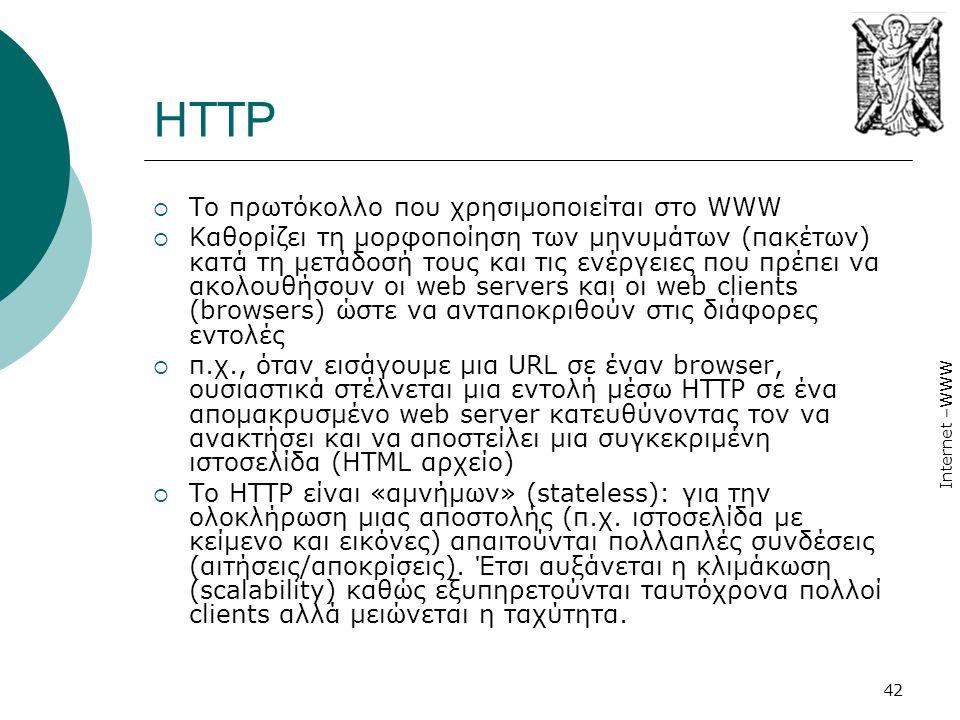 Internet –WWW 42 HTTP  Το πρωτόκολλο που χρησιμοποιείται στο WWW  Καθορίζει τη μορφοποίηση των μηνυμάτων (πακέτων) κατά τη μετάδοσή τους και τις ενέργειες που πρέπει να ακολουθήσουν οι web servers και οι web clients (browsers) ώστε να ανταποκριθούν στις διάφορες εντολές  π.χ., όταν εισάγουμε µια URL σε έναν browser, ουσιαστικά στέλνεται µια εντολή µέσω HTTP σε ένα απομακρυσμένο web server κατευθύνοντας τον να ανακτήσει και να αποστείλει µια συγκεκριμένη ιστοσελίδα (HTML αρχείο)  Το HTTP είναι «αμνήμων» (stateless): για την ολοκλήρωση μιας αποστολής (π.χ.