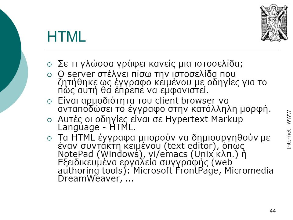 Internet –WWW 44 HTML  Σε τι γλώσσα γράφει κανείς μια ιστοσελίδα;  Ο server στέλνει πίσω την ιστοσελίδα που ζητήθηκε ως έγγραφο κειμένου µε οδηγίες
