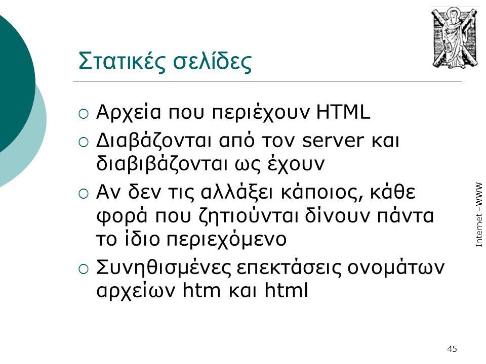 Internet –WWW 45 Στατικές σελίδες  Αρχεία που περιέχουν HTML  Διαβάζονται από τον server και διαβιβάζονται ως έχουν  Αν δεν τις αλλάξει κάποιος, κά