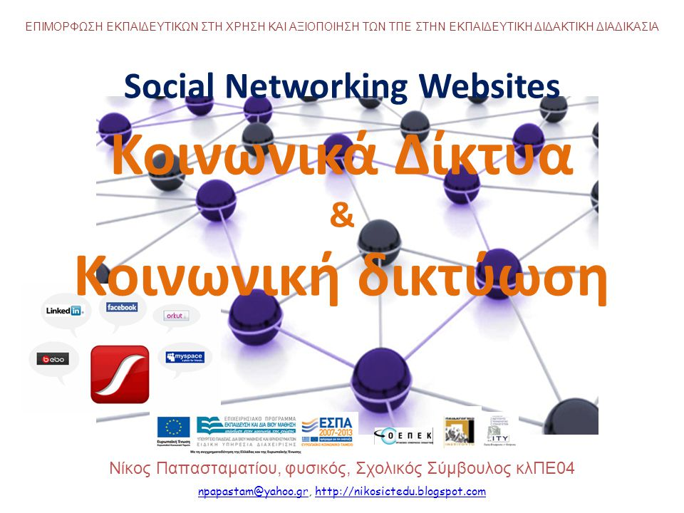 Social Networking Websites Κοινωνικά Δίκτυα & Κοινωνική δικτύωση Νίκος Παπασταματίου, φυσικός, Σχολικός Σύμβουλος κλΠΕ04 ΕΠΙΜΟΡΦΩΣΗ ΕΚΠΑΙΔΕΥΤΙΚΩΝ ΣΤΗ ΧΡΗΣΗ ΚΑΙ ΑΞΙΟΠΟΙΗΣΗ ΤΩΝ ΤΠΕ ΣΤΗΝ ΕΚΠΑΙΔΕΥΤΙΚΗ ΔΙΔΑΚΤΙΚΗ ΔΙΑΔΙΚΑΣΙΑ npapastam@yahoo.grnpapastam@yahoo.gr, http://nikosictedu.blogspot.comhttp://nikosictedu.blogspot.com