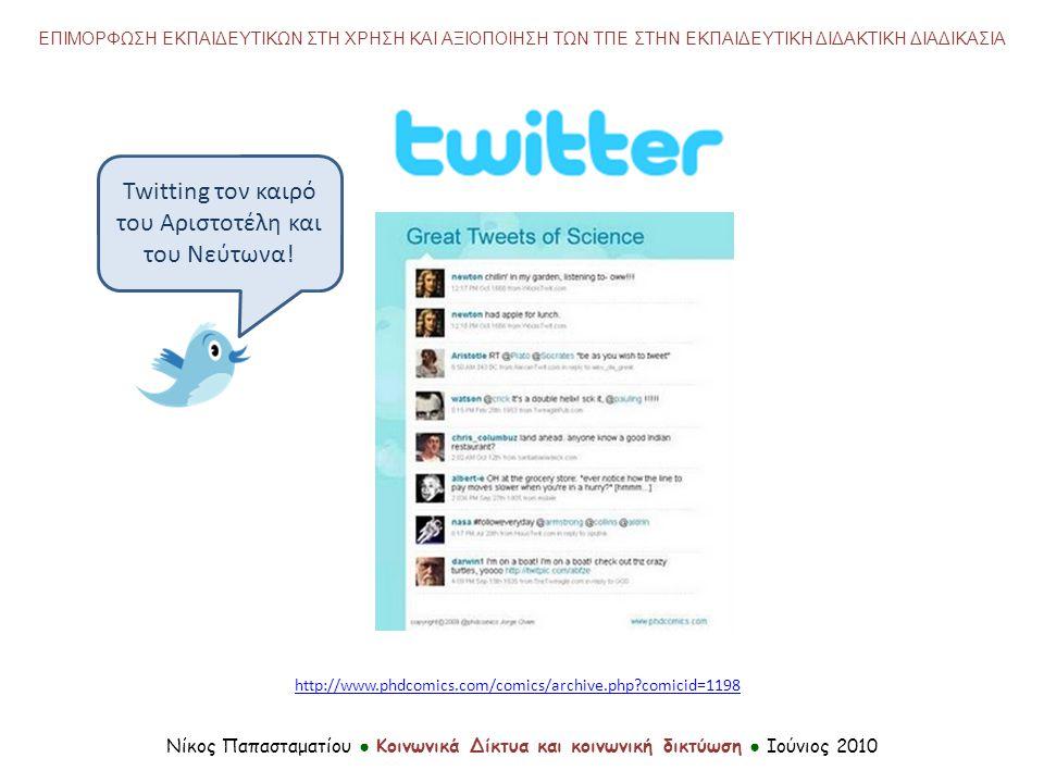 http://www.phdcomics.com/comics/archive.php?comicid=1198 Νίκος Παπασταματίου ● Κοινωνικά Δίκτυα και κοινωνική δικτύωση ● Ιούνιος 2010 ΕΠΙΜΟΡΦΩΣΗ ΕΚΠΑΙΔΕΥΤΙΚΩΝ ΣΤΗ ΧΡΗΣΗ ΚΑΙ ΑΞΙΟΠΟΙΗΣΗ ΤΩΝ ΤΠΕ ΣΤΗΝ ΕΚΠΑΙΔΕΥΤΙΚΗ ΔΙΔΑΚΤΙΚΗ ΔΙΑΔΙΚΑΣΙΑ Twitting τον καιρό του Αριστοτέλη και του Νεύτωνα!