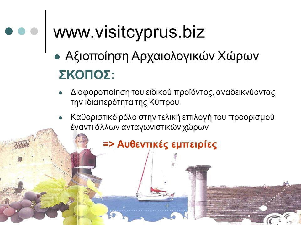 www.visitcyprus.biz  Αξιοποίηση Αρχαιολογικών Χώρων ΣΚΟΠΟΣ:  Διαφοροποίηση του ειδικού προϊόντος, αναδεικνύοντας την ιδιαιτερότητα της Κύπρου  Καθοριστικό ρόλο στην τελική επιλογή του προορισμού έναντι άλλων ανταγωνιστικών χώρων => Αυθεντικές εμπειρίες