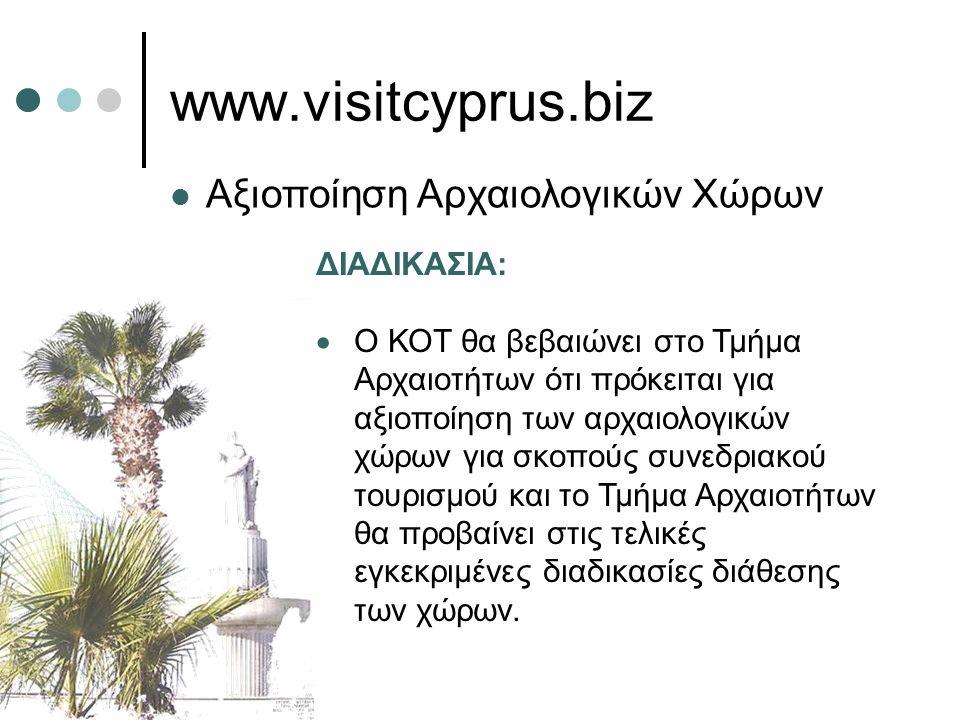 www.visitcyprus.biz  Αξιοποίηση Αρχαιολογικών Χώρων ΔΙΑΔΙΚΑΣΙΑ:  Ο ΚΟΤ θα βεβαιώνει στο Τμήμα Αρχαιοτήτων ότι πρόκειται για αξιοποίηση των αρχαιολογικών χώρων για σκοπούς συνεδριακού τουρισμού και το Τμήμα Αρχαιοτήτων θα προβαίνει στις τελικές εγκεκριμένες διαδικασίες διάθεσης των χώρων.