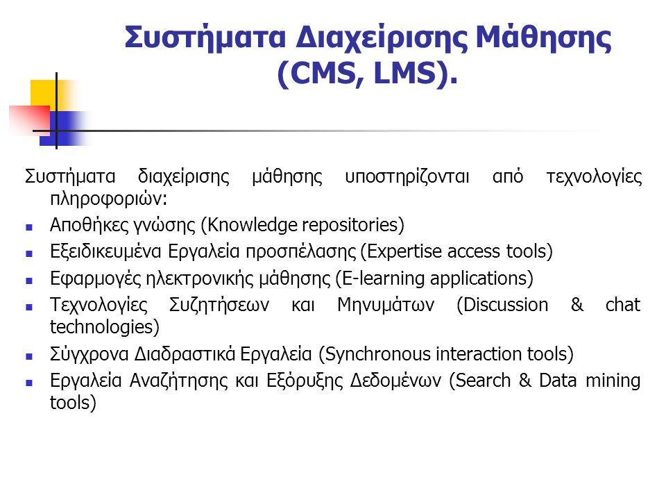 Συστήματα διαχείρισης μάθησης υποστηρίζονται από τεχνολογίες πληροφοριών:  Αποθήκες γνώσης (Knowledge repositories)  Εξειδικευμένα Εργαλεία προσπέλασης (Expertise access tools)  Εφαρμογές ηλεκτρονικής μάθησης (E-learning applications)  Τεχνολογίες Συζητήσεων και Μηνυμάτων (Discussion & chat technologies)  Σύγχρονα Διαδραστικά Εργαλεία (Synchronous interaction tools)  Εργαλεία Αναζήτησης και Εξόρυξης Δεδομένων (Search & Data mining tools) Συστήματα Διαχείρισης Μάθησης (CMS, LMS).