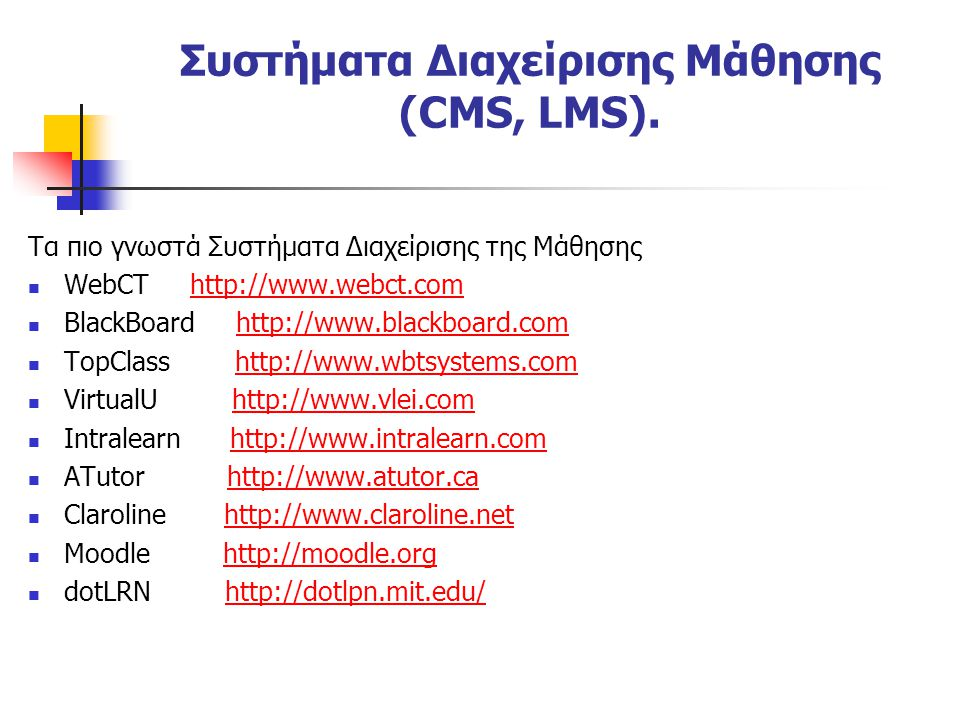 Τα πιο γνωστά Συστήματα Διαχείρισης της Μάθησης  WebCT http://www.webct.comhttp://www.webct.com  BlackBoard http://www.blackboard.comhttp://www.blackboard.com  TopClass http://www.wbtsystems.comhttp://www.wbtsystems.com  VirtualU http://www.vlei.comhttp://www.vlei.com  Intralearn http://www.intralearn.comhttp://www.intralearn.com  ATutor http://www.atutor.cahttp://www.atutor.ca  Claroline http://www.claroline.nethttp://www.claroline.net  Moodle http://moodle.orghttp://moodle.org  dotLRN http://dotlpn.mit.edu/http://dotlpn.mit.edu/ Συστήματα Διαχείρισης Μάθησης (CMS, LMS).
