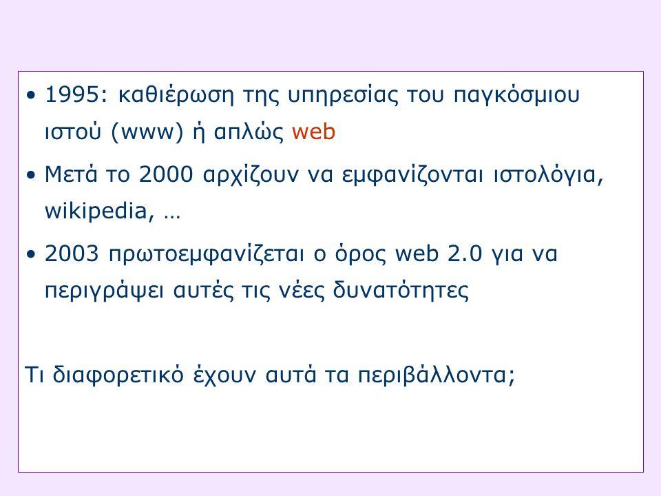 •1995: καθιέρωση της υπηρεσίας του παγκόσμιου ιστού (www) ή απλώς web •Μετά το 2000 αρχίζουν να εμφανίζονται ιστολόγια, wikipedia, … •2003 πρωτοεμφανίζεται ο όρος web 2.0 για να περιγράψει αυτές τις νέες δυνατότητες Τι διαφορετικό έχουν αυτά τα περιβάλλοντα;