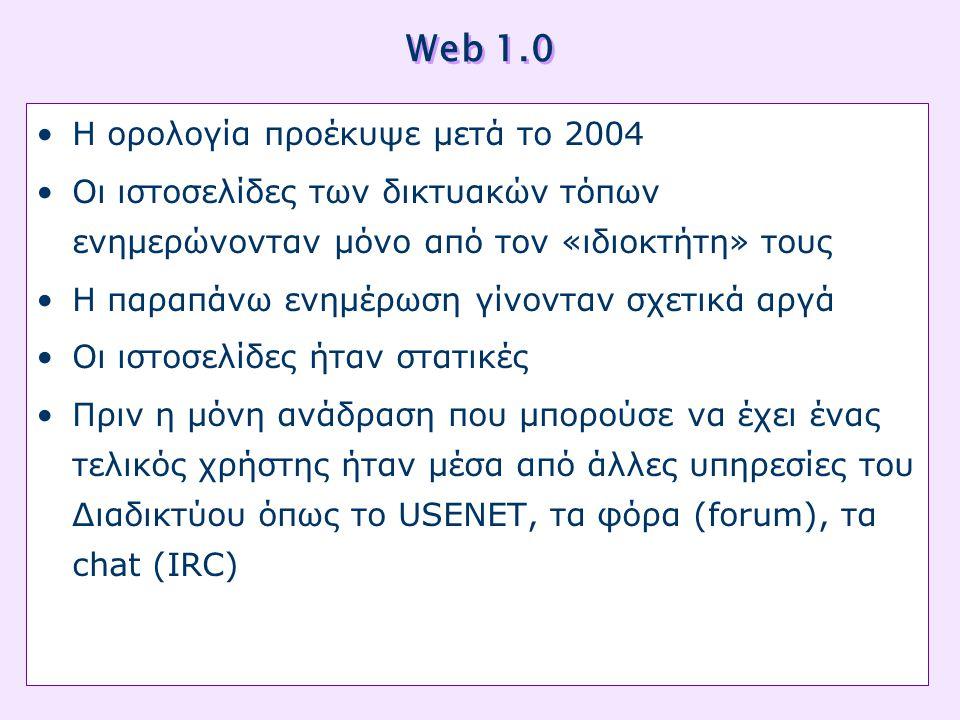 Web 1.0 •Η ορολογία προέκυψε μετά το 2004 •Οι ιστοσελίδες των δικτυακών τόπων ενημερώνονταν μόνο από τον «ιδιοκτήτη» τους •Η παραπάνω ενημέρωση γίνονταν σχετικά αργά •Οι ιστοσελίδες ήταν στατικές •Πριν η μόνη ανάδραση που μπορούσε να έχει ένας τελικός χρήστης ήταν μέσα από άλλες υπηρεσίες του Διαδικτύου όπως το USENET, τα φόρα (forum), τα chat (IRC)