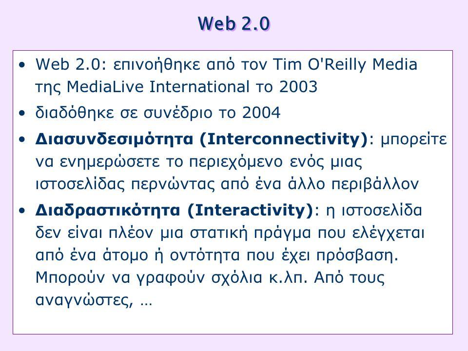 Web 2.0 •Web 2.0: επινοήθηκε από τον Tim O Reilly Media της MediaLive International το 2003 •διαδόθηκε σε συνέδριο το 2004 •Διασυνδεσιμότητα (Interconnectivity): μπορείτε να ενημερώσετε το περιεχόμενο ενός μιας ιστοσελίδας περνώντας από ένα άλλο περιβάλλον •Διαδραστικότητα (Interactivity): η ιστοσελίδα δεν είναι πλέον μια στατική πράγμα που ελέγχεται από ένα άτομο ή οντότητα που έχει πρόσβαση.