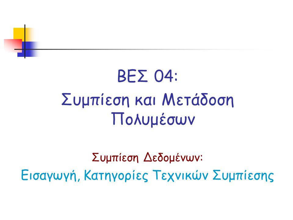 ΒΕΣ 04: Συμπίεση και Μετάδοση Πολυμέσων Συμπίεση Δεδομένων: Εισαγωγή, Κατηγορίες Τεχνικών Συμπίεσης