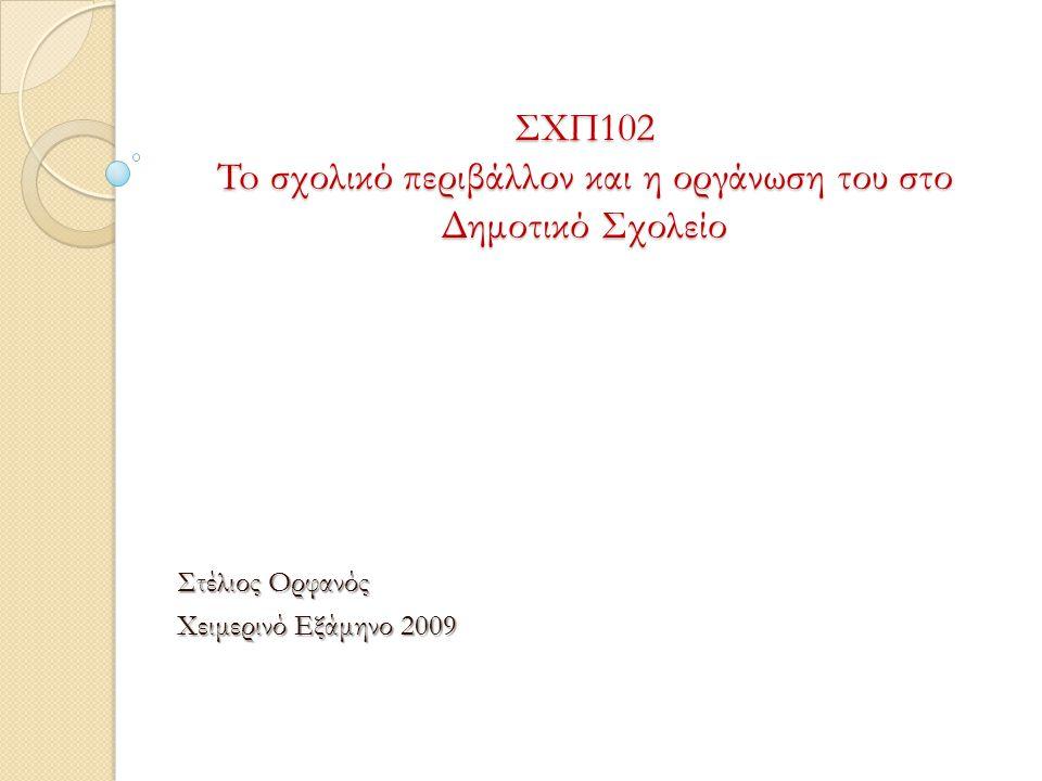 ΣΧΠ102 To σχολικό περιβάλλον και η οργάνωση του στο Δημοτικό Σχολείο Στέλιος Ορφανός Χειμερινό Εξάμηνο 2009