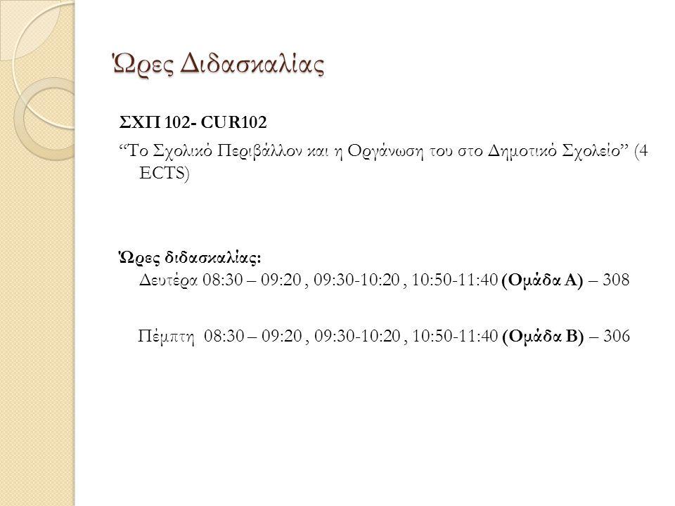 Ώρες Διδασκαλίας ΣΧΠ 102- CUR102 Το Σχολικό Περιβάλλον και η Οργάνωση του στο Δημοτικό Σχολείο (4 ECTS) Ώρες διδασκαλίας: Δευτέρα 08:30 – 09:20, 09:30-10:20, 10:50-11:40 (Ομάδα Α) – 308 Πέμπτη 08:30 – 09:20, 09:30-10:20, 10:50-11:40 (Ομάδα Β) – 306