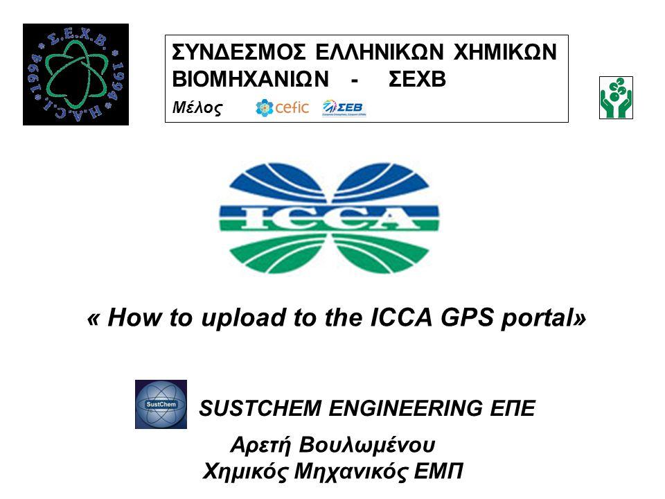 ΣΥΝΔΕΣΜΟΣ ΕΛΛΗΝΙΚΩΝ ΧΗΜΙΚΩΝ ΒΙΟΜΗΧΑΝΙΩΝ - ΣΕΧΒ Μέλος « How to upload to the ICCA GPS portal» Αρετή Βουλωμένου Χημικός Μηχανικός ΕΜΠ SUSTCHEM ENGINEERI