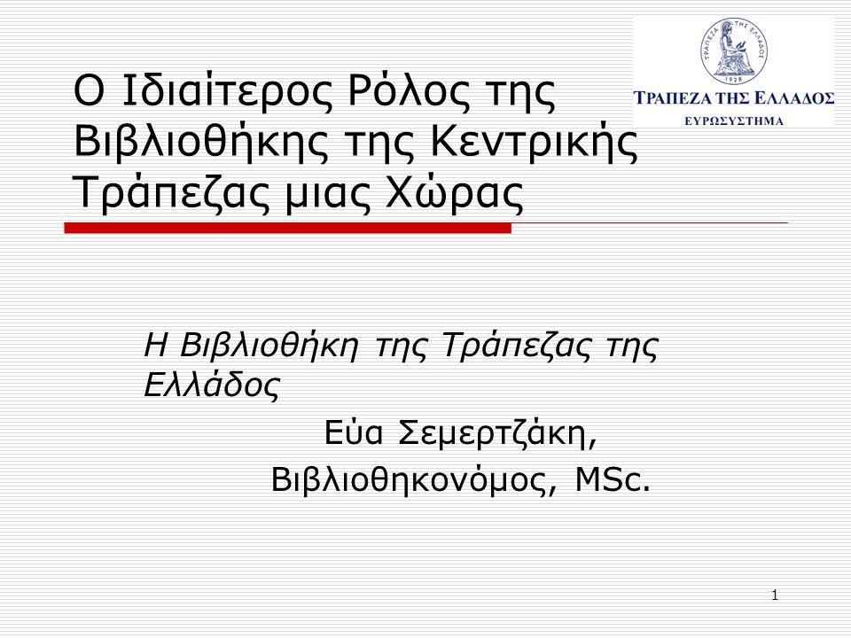 1 Ο Ιδιαίτερος Ρόλος της Βιβλιοθήκης της Κεντρικής Τράπεζας μιας Χώρας Η Βιβλιοθήκη της Τράπεζας της Ελλάδος Εύα Σεμερτζάκη, Βιβλιοθηκονόμος, MSc.
