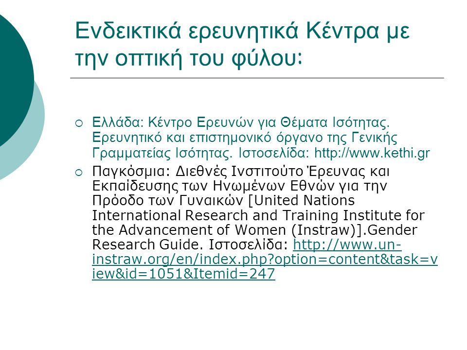 Ενδεικτικά ερευνητικά Κέντρα με την οπτική του φύλου :  Ελλάδα: Κέντρο Ερευνών για Θέματα Ισότητας. Ερευνητικό και επιστημονικό όργανο της Γενικής Γρ