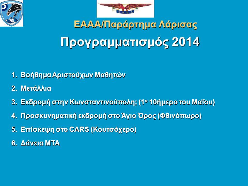 Προγραμματισμός 2014 ΕΑΑΑ/Παράρτημα Λάρισας 1.Βοήθημα Αριστούχων Μαθητών 2.Μετάλλια 3.Εκδρομή στην Κωνσταντινούπολη; (1 ο 10ήμερο του Μαΐου) 4.Προσκυνηματική εκδρομή στο Άγιο Όρος (Φθινόπωρο) 5.Επίσκεψη στο CARS (Κουτσόχερο) 6.Δάνεια ΜΤΑ