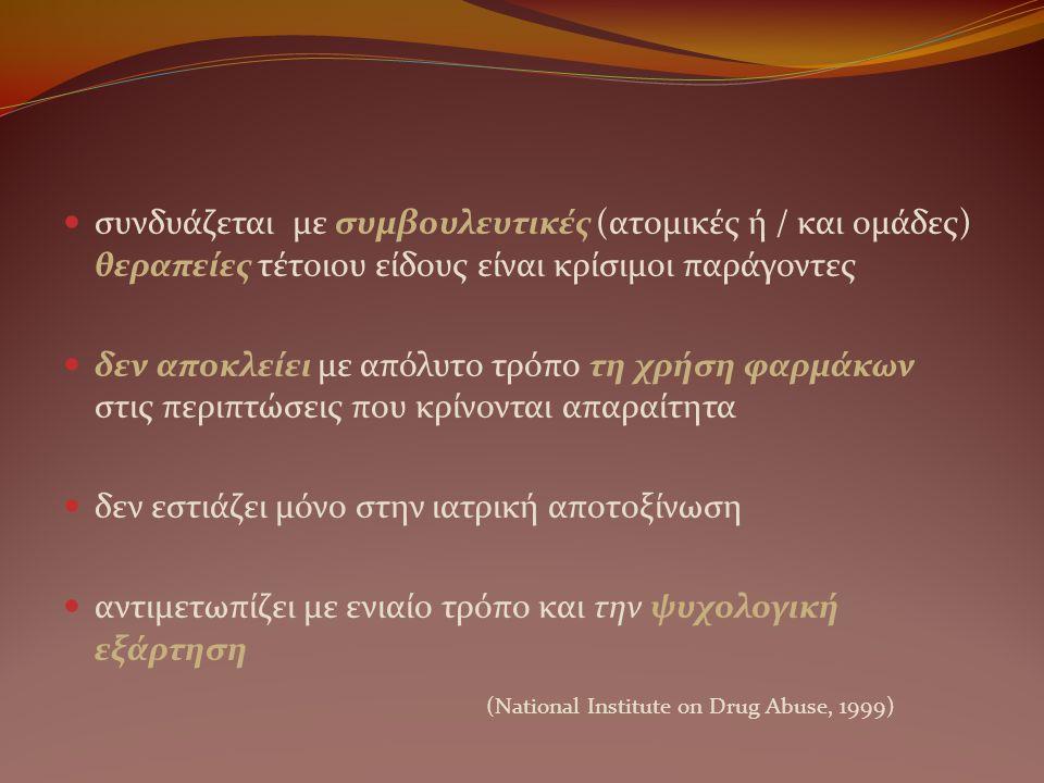  συνδυάζεται με συμβουλευτικές (ατομικές ή / και ομάδες) θεραπείες τέτοιου είδους είναι κρίσιμοι παράγοντες  δεν αποκλείει με απόλυτο τρόπο τη χρήση φαρμάκων στις περιπτώσεις που κρίνονται απαραίτητα  δεν εστιάζει μόνο στην ιατρική αποτοξίνωση  αντιμετωπίζει με ενιαίο τρόπο και την ψυχολογική εξάρτηση (National Institute on Drug Abuse, 1999)