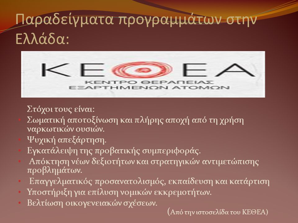 Παραδείγματα προγραμμάτων στην Ελλάδα: Στόχοι τους είναι: • Σωματική αποτοξίνωση και πλήρης αποχή από τη χρήση ναρκωτικών ουσιών. • Ψυχική απεξάρτηση.