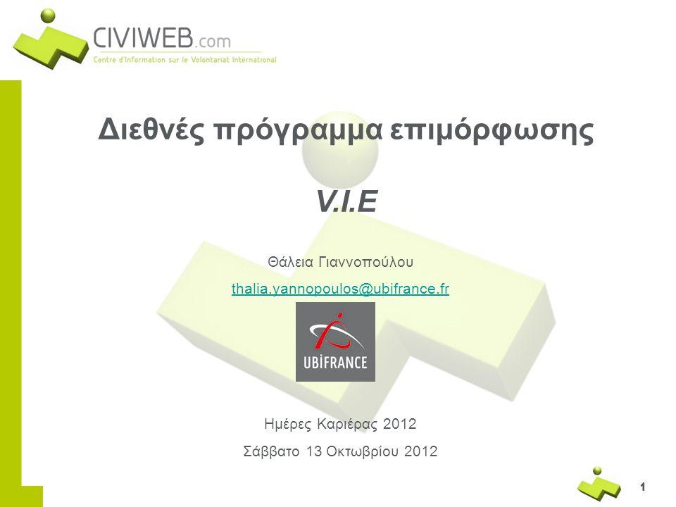 1111 1 Διεθνές πρόγραμμα επιμόρφωσης V.I.E Θάλεια Γιαννοπούλου thalia.yannopoulos@ubifrance.fr Ημέρες Καριέρας 2012 Σάββατο 13 Οκτωβρίου 2012