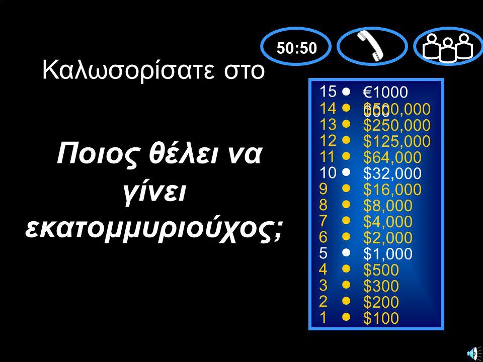 15 14 13 12 11 10 9 8 7 6 5 4 3 2 1 €1000 000 $500,000 $250,000 $125,000 $64,000 $32,000 $16,000 $8,000 $4,000 $2,000 $1,000 $500 $300 $200 $100 Καλωσορίσατε στο Ποιος θέλει να γίνει εκατομμυριούχος; 50:50