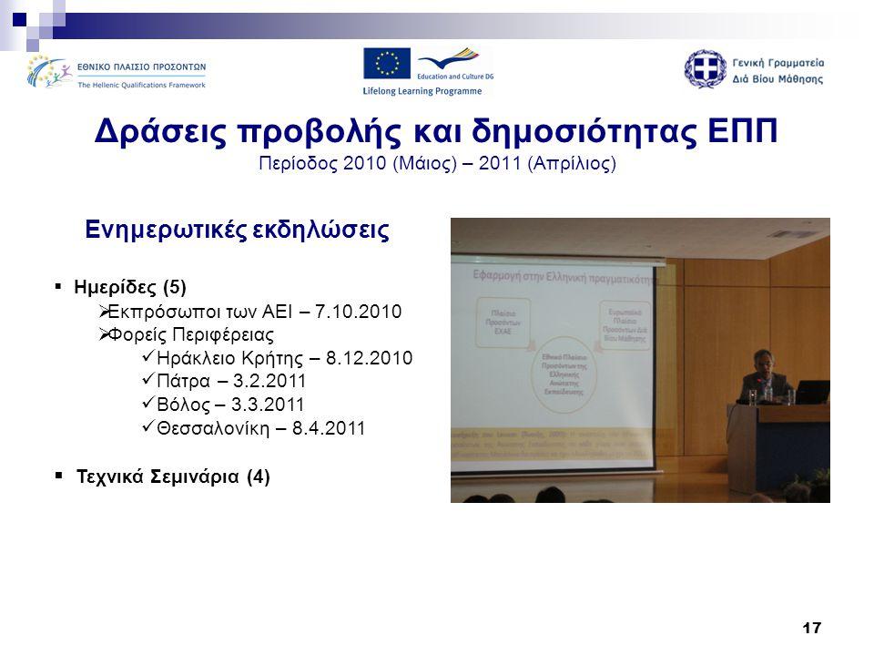 17 Δράσεις προβολής και δημοσιότητας ΕΠΠ Περίοδος 2010 (Μάιος) – 2011 (Απρίλιος) Ενημερωτικές εκδηλώσεις  Ημερίδες (5)  Εκπρόσωποι των ΑΕΙ – 7.10.20