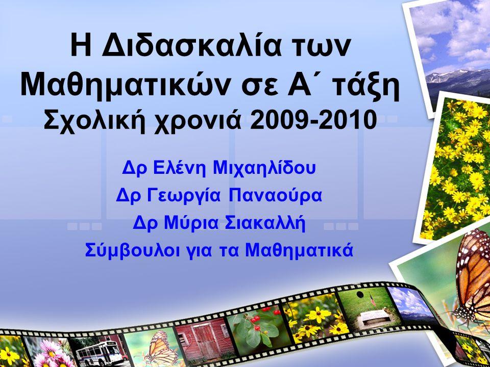 Η Διδασκαλία των Μαθηματικών σε A΄ τάξη Σχολική χρονιά 2009-2010 Δρ Ελένη Μιχαηλίδου Δρ Γεωργία Παναούρα Δρ Μύρια Σιακαλλή Σύμβουλοι για τα Μαθηματικά