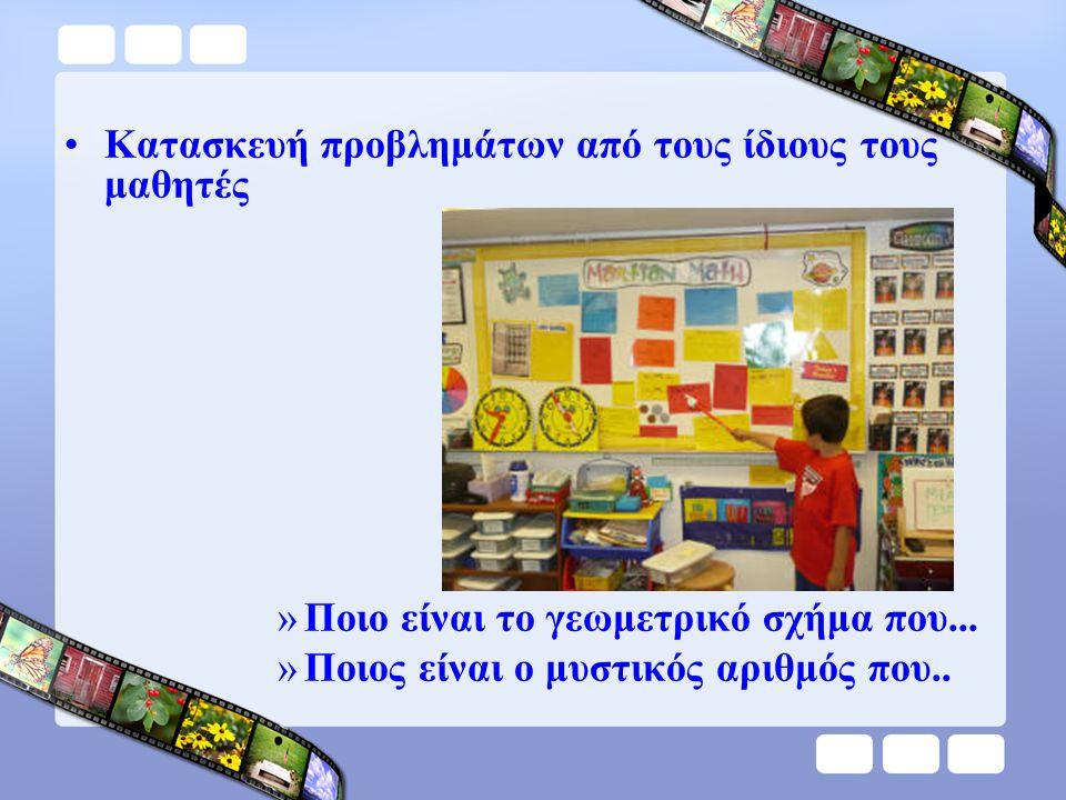•Κατασκευή προβλημάτων από τους ίδιους τους μαθητές »Ποιο είναι το γεωμετρικό σχήμα που... »Ποιος είναι ο μυστικός αριθμός που..