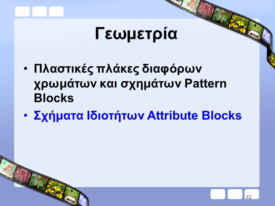 Γεωμετρία •Πλαστικές πλάκες διαφόρων χρωμάτων και σχημάτων Pattern Blocks •Σχήματα Ιδιοτήτων Attribute Blocks 32