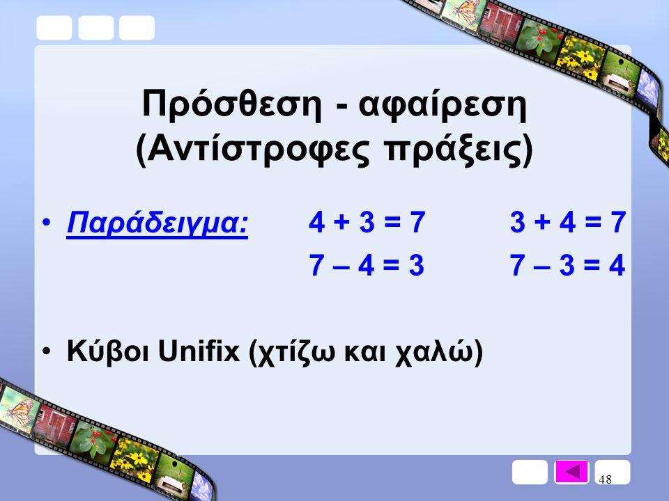 48 Πρόσθεση - αφαίρεση (Αντίστροφες πράξεις) •Παράδειγμα:4 + 3 = 73 + 4 = 7 7 – 4 = 37 – 3 = 4 •Κύβοι Unifix (χτίζω και χαλώ)