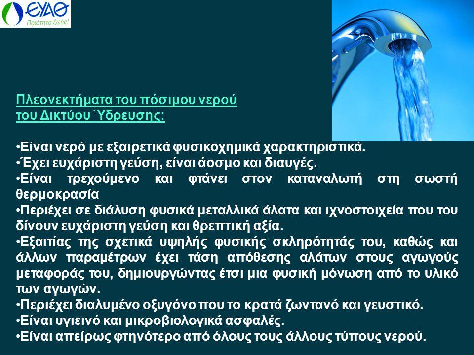 Πλεονεκτήματα του πόσιμου νερού του Δικτύου Ύδρευσης: •Είναι νερό με εξαιρετικά φυσικοχημικά χαρακτηριστικά. •Έχει ευχάριστη γεύση, είναι άοσμο και δι