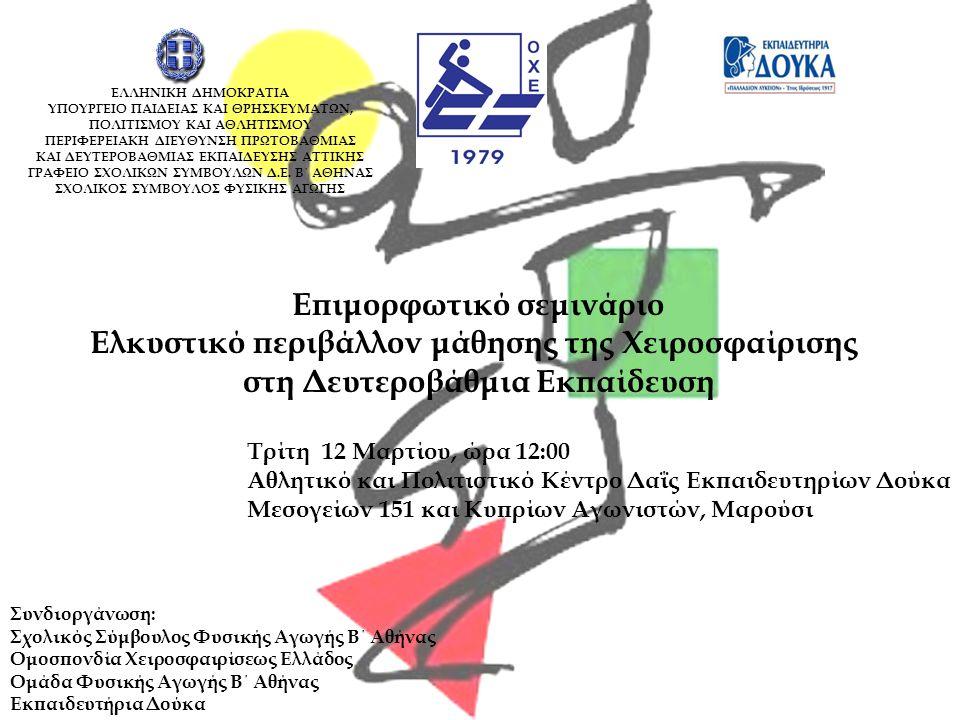 Επιμορφωτικό σεμινάριο Ελκυστικό περιβάλλον μάθησης της Χειροσφαίρισης στη Δευτεροβάθμια Εκπαίδευση Τρίτη 12 Μαρτίου, ώρα 12:00 Αθλητικό και Πολιτιστικό Κέντρο Δαΐς Εκπαιδευτηρίων Δούκα Μεσογείων 151 και Κυπρίων Αγωνιστών, Μαρούσι Συνδιοργάνωση: Σχολικός Σύμβουλος Φυσικής Αγωγής Β΄ Αθήνας Ομοσπονδία Χειροσφαιρίσεως Ελλάδος Ομάδα Φυσικής Αγωγής Β΄ Αθήνας Εκπαιδευτήρια Δούκα ΕΛΛΗΝΙΚΗ ΔΗΜΟΚΡΑΤΙΑ ΥΠΟΥΡΓΕΙΟ ΠΑΙΔΕΙΑΣ ΚΑΙ ΘΡΗΣΚΕΥΜΑΤΩΝ, ΠΟΛΙΤΙΣΜΟΥ ΚΑΙ ΑΘΛΗΤΙΣΜΟΥ ΠΕΡΙΦΕΡΕΙΑΚΗ ΔΙΕΥΘΥΝΣΗ ΠΡΩΤΟΒΑΘΜΙΑΣ ΚΑΙ ΔΕΥΤΕΡΟΒΑΘΜΙΑΣ ΕΚΠΑΙΔΕΥΣΗΣ ΑΤΤΙΚΗΣ ΓΡΑΦΕΙΟ ΣΧΟΛΙΚΩΝ ΣΥΜΒΟΥΛΩΝ Δ.Ε.