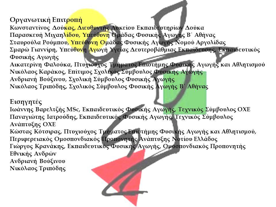 Οργανωτική Επιτροπή Κωνσταντίνος Δούκας, Διευθυντής Λυκείου Εκπαιδευτηρίων Δούκα Παρασκευή Μιχαηλίδου, Υπεύθυνη Ομάδας Φυσικής Αγωγής Β΄ Αθήνας Σταυρούλα Ρούμπου, Υπεύθυνη Ομάδας Φυσικής Αγωγής Νομού Αργολίδας Σμαρώ Γιαννίρη, Υπεύθυνη Αγωγή Υγείας Δευτεροβάθμιας Εκπαίδευσης, Εκπαιδευτικός Φυσικής Αγωγής Αικατερίνη Φαλούκα, Πτυχιούχος Τμήματος Επιστήμης Φυσικής Αγωγής και Αθλητισμού Νικόλαος Καράκος, Επίτιμος Σχολικός Σύμβουλος Φυσικής Αγωγής Ανδριανή Βούξινου, Σχολική Σύμβουλος Φυσικής Αγωγής Νικόλαος Τριπόδης, Σχολικός Σύμβουλος Φυσικής Αγωγής Β΄ Αθήνας Εισηγητές Ιωάννης Βαρελτζής MSc, Εκπαιδευτικός Φυσικής Αγωγής, Τεχνικός Σύμβουλος ΟΧΕ Παναγιώτης Ιατρούδης, Εκπαιδευτικός Φυσικής Αγωγής, Τεχνικός Σύμβουλος Ανάπτυξης ΟΧΕ Κώστας Κότσιρας, Πτυχιούχος Τμήματος Επιστήμης Φυσικής Αγωγής και Αθλητισμού, Περιφερειακός Ομοσπονδιακός Προπονητής Ανάπτυξης Νοτίου Ελλάδος Γιώργος Κρανάκης, Εκπαιδευτικός Φυσικής Αγωγής, Ομοσπονδιακός Προπονητής Εθνικής Ανδρών Ανδριανή Βούξινου Νικόλαος Τριπόδης