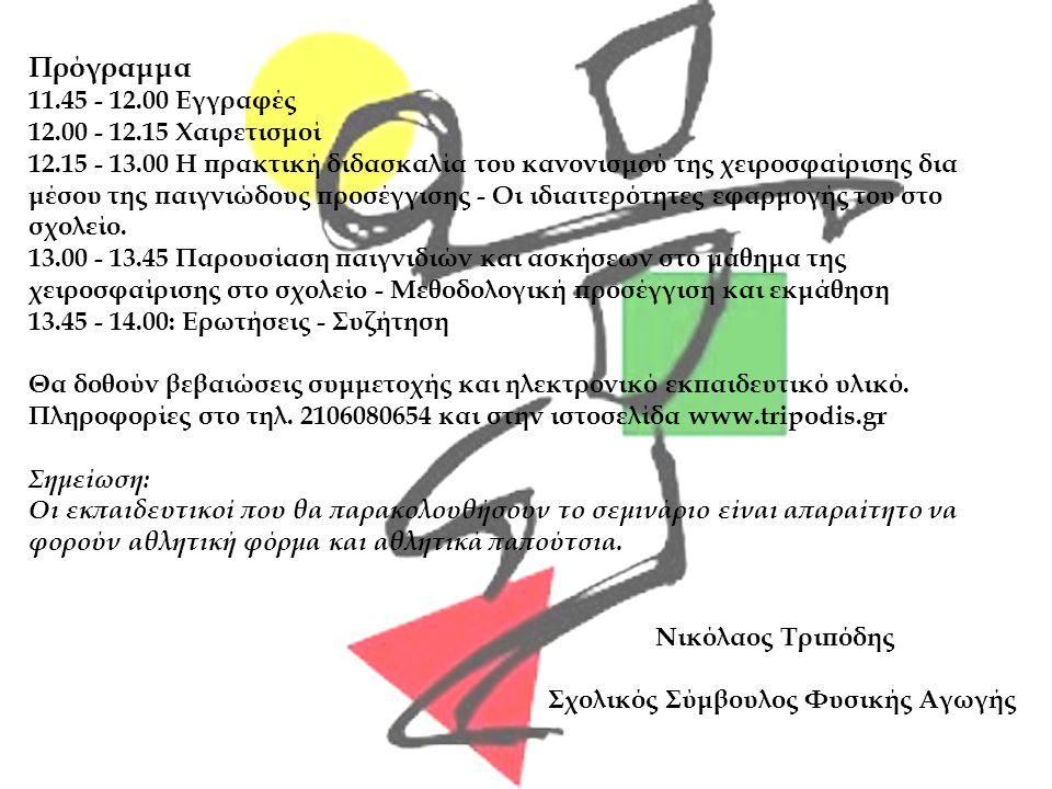 Πρόγραμμα 11.45 - 12.00 Εγγραφές 12.00 - 12.15 Χαιρετισμοί 12.15 - 13.00 Η πρακτική διδασκαλία του κανονισμού της χειροσφαίρισης δια μέσου της παιγνιώδους προσέγγισης - Οι ιδιαιτερότητες εφαρμογής του στο σχολείο.