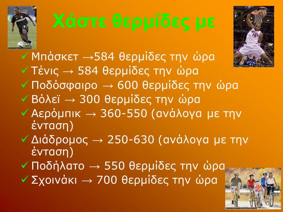Χάστε θερμίδες με  Μπάσκετ → 584 θερμίδες την ώρα  Τένις → 584 θερμίδες την ώρα  Ποδόσφαιρο → 600 θερμίδες την ώρα  Βόλεϊ → 300 θερμίδες την ώρα  Αερόμπικ → 360-550 (ανάλογα με την ένταση)  Διάδρομος → 250-630 (ανάλογα με την ένταση)  Ποδήλατο → 550 θερμίδες την ώρα  Σχοινάκι → 700 θερμίδες την ώρα