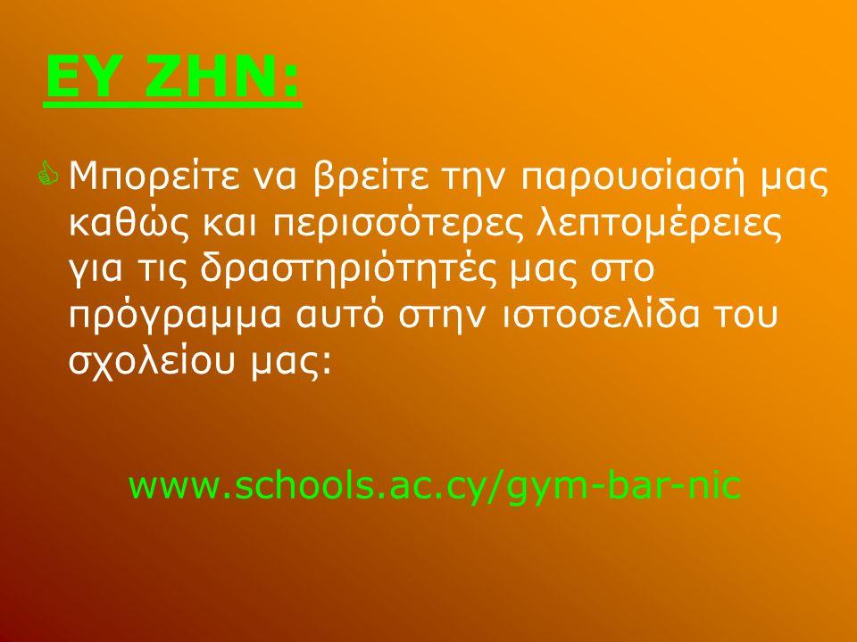 ΕΥ ΖΗΝ:  Μπορείτε να βρείτε την παρουσίασή μας καθώς και περισσότερες λεπτομέρειες για τις δραστηριότητές μας στο πρόγραμμα αυτό στην ιστοσελίδα του σχολείου μας: www.schools.ac.cy/gym-bar-nic