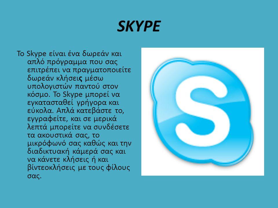 SKYPE Το Skype είναι ένα δωρεάν και απλό πρόγραμμα που σας επιτρέπει να πραγματοποιείτε δωρεάν κλήσεις μέσω υπολογιστών παντού στον κόσμο. Το Skype μπ