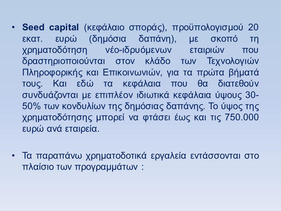•Seed capital (κεφάλαιο σποράς), προϋπολογισμού 20 εκατ. ευρώ (δημόσια δαπάνη), με σκοπό τη χρηματοδότηση νέο-ιδρυόμενων εταιριών που δραστηριοποιούντ