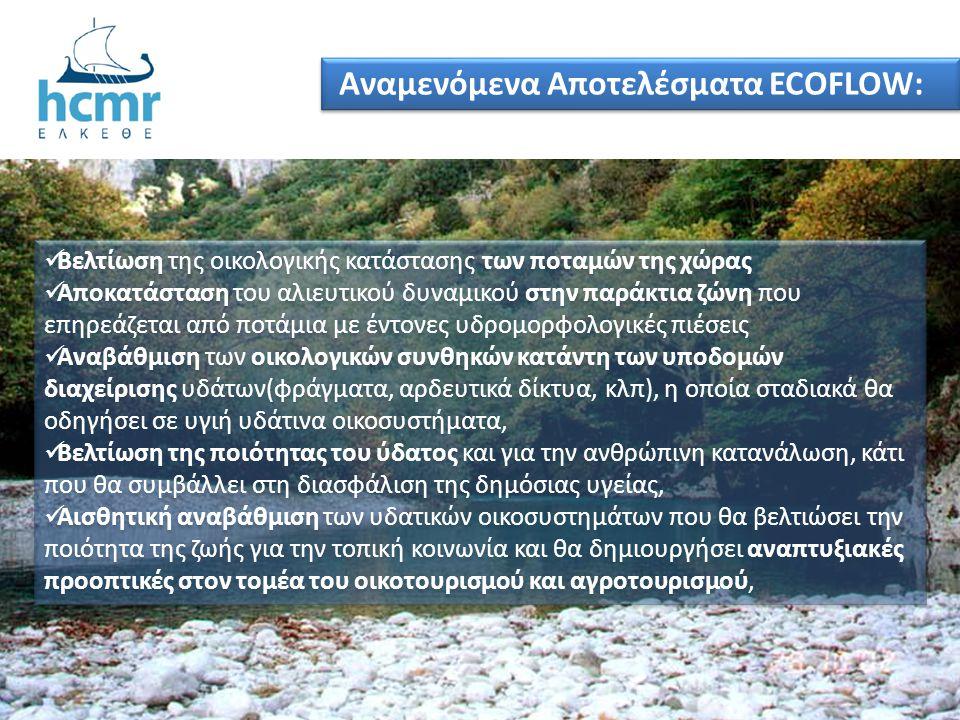 Αναμενόμενα Αποτελέσματα ECOFLOW:  Βελτίωση της οικολογικής κατάστασης των ποταμών της χώρας  Αποκατάσταση του αλιευτικού δυναμικού στην παράκτια ζώ
