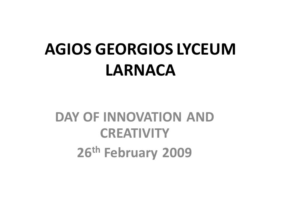 AGIOS GEORGIOS LYCEUM LARNACA DAY OF INNOVATION AND CREATIVITY 26 th February 2009