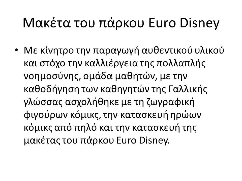 Μακέτα του πάρκου Euro Disney • Με κίνητρο την παραγωγή αυθεντικού υλικού και στόχο την καλλιέργεια της πολλαπλής νοημοσύνης, ομάδα μαθητών, με την καθοδήγηση των καθηγητών της Γαλλικής γλώσσας ασχολήθηκε με τη ζωγραφική φιγούρων κόμικς, την κατασκευή ηρώων κόμικς από πηλό και την κατασκευή της μακέτας του πάρκου Euro Disney.