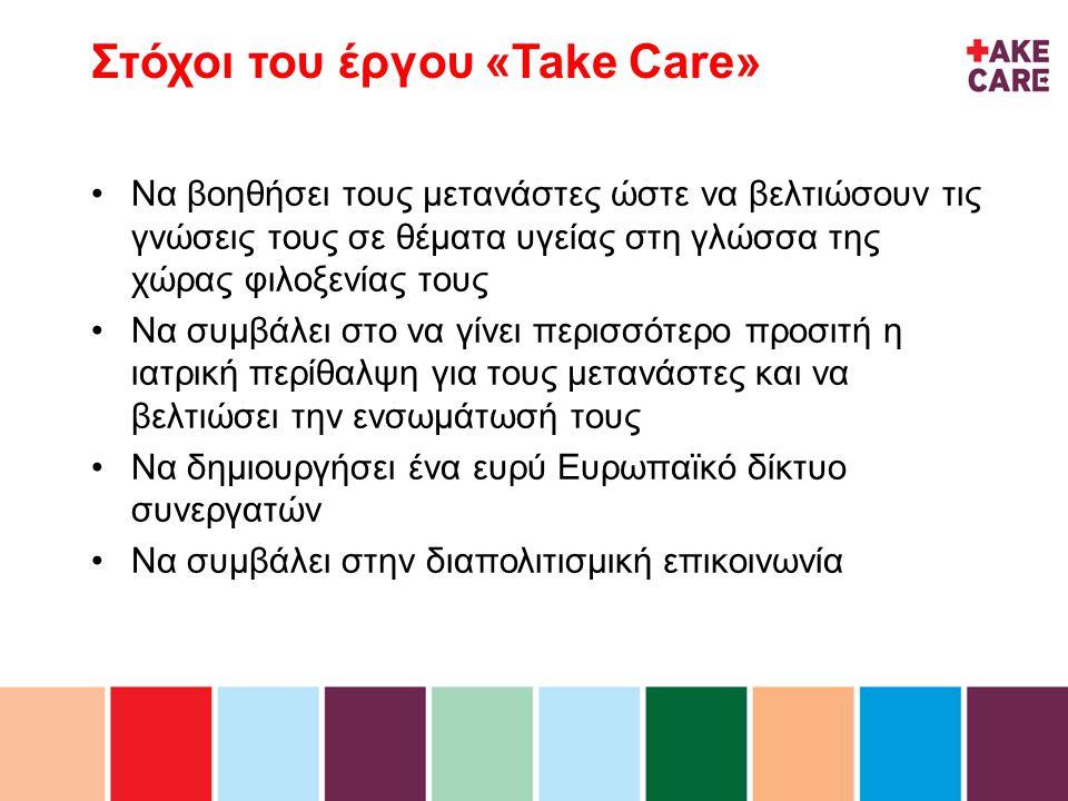 inhoud Στόχοι του έργου «Take Care» •Να βοηθήσει τους μετανάστες ώστε να βελτιώσουν τις γνώσεις τους σε θέματα υγείας στη γλώσσα της χώρας φιλοξενίας τους •Να συμβάλει στο να γίνει περισσότερο προσιτή η ιατρική περίθαλψη για τους μετανάστες και να βελτιώσει την ενσωμάτωσή τους •Να δημιουργήσει ένα ευρύ Ευρωπαϊκό δίκτυο συνεργατών •Να συμβάλει στην διαπολιτισμική επικοινωνία