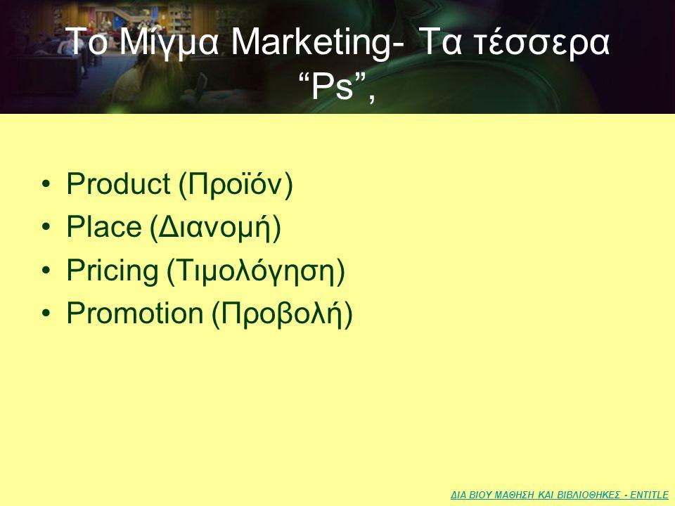 ΔΙΑ ΒΙΟΥ ΜΑΘΗΣΗ ΚΑΙ ΒΙΒΛΙΟΘΗΚΕΣ - ENTITLE Το Μίγμα Marketing- Τα τέσσερα Ps , •Product (Προϊόν) •Place (Διανομή) •Pricing (Τιμολόγηση) •Promotion (Προβολή)