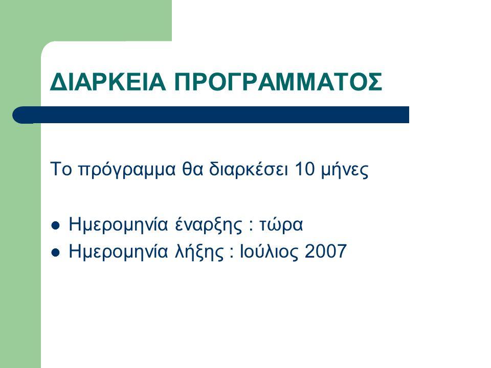ΔΙΑΡΚΕΙΑ ΠΡΟΓΡΑΜΜΑΤΟΣ Το πρόγραμμα θα διαρκέσει 10 μήνες  Ημερομηνία έναρξης : τώρα  Ημερομηνία λήξης : Ιούλιος 2007