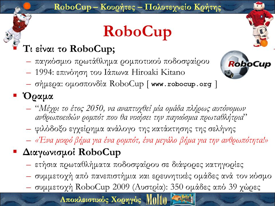 RoboCup – Κουρήτες – Πολυτεχνείο Κρήτης Αποκλειστικός Χορηγός RoboCup  Τι είναι το RoboCup; –παγκόσμιο πρωτάθλημα ρομποτικού ποδοσφαίρου –1994: επινόηση του Ιάπωνα Hiroaki Kitano –σήμερα: ομοσπονδία RoboCup [ www.robocup.org ]  Όραμα – Μέχρι το έτος 2050, να αναπτυχθεί μία ομάδα πλήρως αυτόνομων ανθρωποειδών ρομπότ που θα νικήσει την παγκόσμια πρωταθλήτρια –φιλόδοξο εγχείρημα ανάλογο της κατάκτησης της σελήνης –«Ένα μικρό βήμα για ένα ρομπότ, ένα μεγάλο βήμα για την ανθρωπότητα!»  Διαγωνισμοί RoboCup –ετήσια πρωταθλήματα ποδοσφαίρου σε διάφορες κατηγορίες –συμμετοχή από πανεπιστήμια και ερευνητικές ομάδες ανά τον κόσμο –συμμετοχή RoboCup 2009 (Αυστρία): 350 ομάδες από 39 χώρες