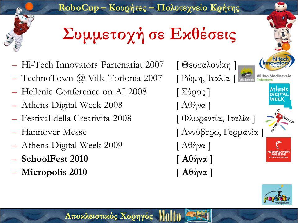 RoboCup – Κουρήτες – Πολυτεχνείο Κρήτης Αποκλειστικός Χορηγός –Hi-Tech Innovators Partenariat 2007[ Θεσσαλονίκη ] –TechnoTown @ Villa Torlonia 2007[ Ρώμη, Ιταλία ] –Hellenic Conference on AI 2008[ Σύρος ] –Athens Digital Week 2008[ Αθήνα ] –Festival della Creativita 2008[ Φλωρεντία, Ιταλία ] –Hannover Messe[ Αννόβερο, Γερμανία ] –Athens Digital Week 2009[ Αθήνα ] –SchoolFest 2010[ Αθήνα ] –Micropolis 2010[ Αθήνα ] Συμμετοχή σε Εκθέσεις