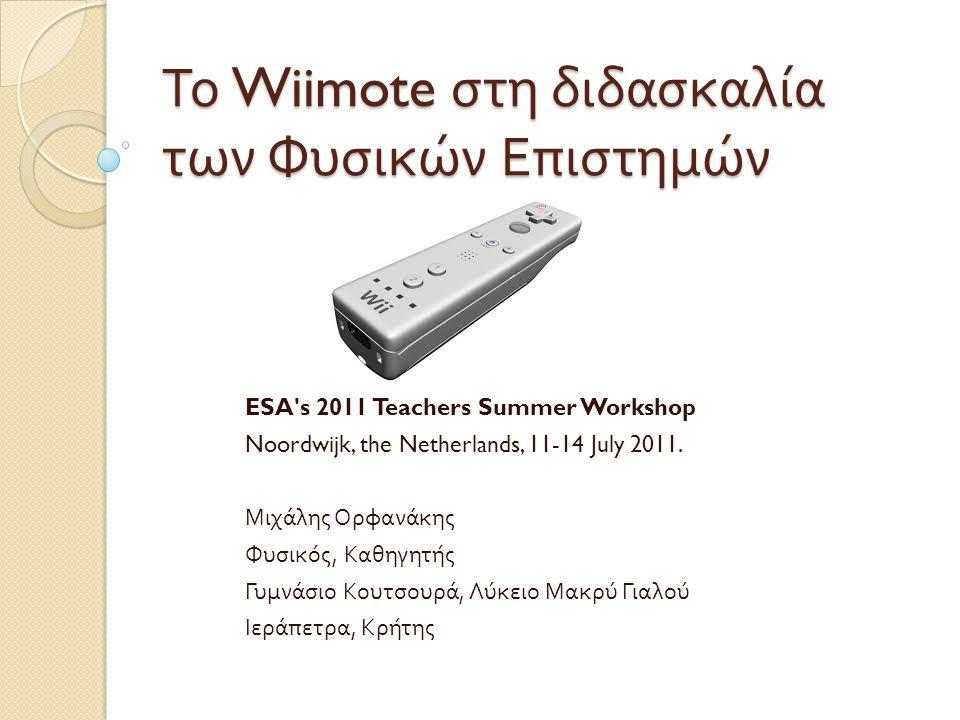 Το Wiimote στη διδασκαλία των Φυσικών Επιστημών ESA s 2011 Teachers Summer Workshop Noordwijk, the Netherlands, 11-14 July 2011.