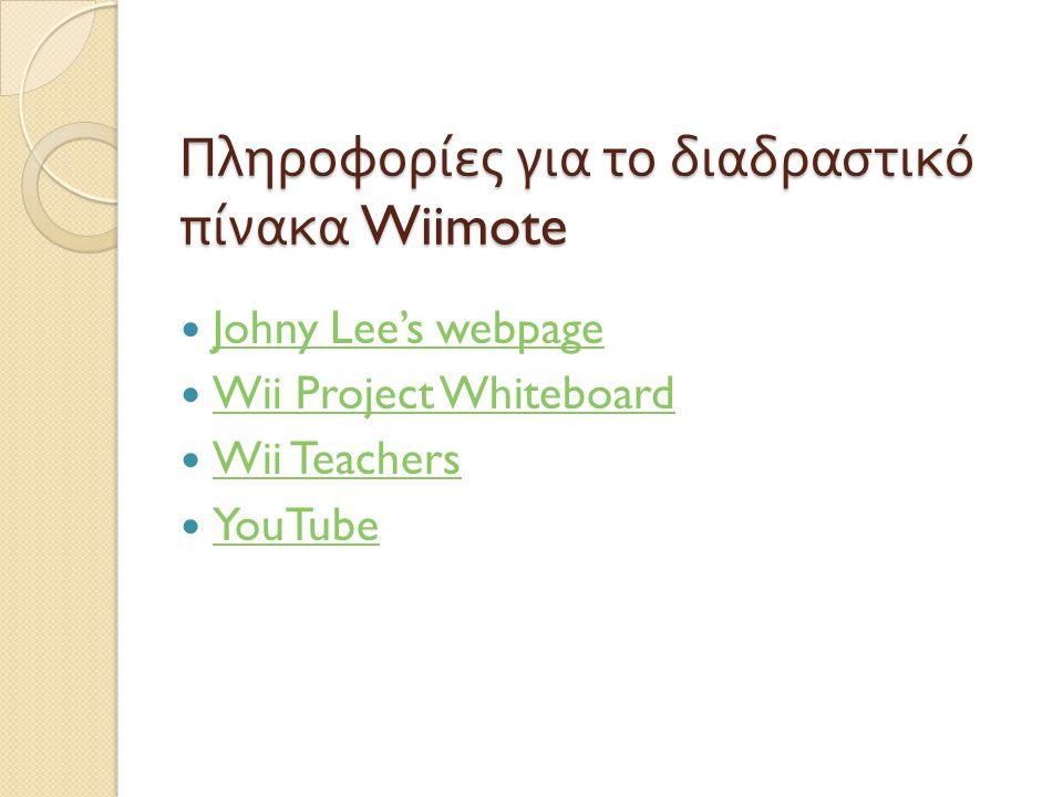 Πληροφορίες για το διαδραστικό πίνακα Wiimote  Johny Lee's webpage Johny Lee's webpage  Wii Project Whiteboard Wii Project Whiteboard  Wii Teachers Wii Teachers  YouTube YouTube