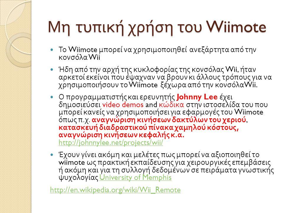 Μη τυπική χρήση του Wiimote  Το Wiimote μπορεί να χρησιμοποιηθεί ανεξάρτητα από την κονσόλα Wii  Ήδη από την αρχή της κυκλοφορίας της κονσόλας Wii, ήταν αρκετοί εκείνοι που έψαχναν να βρουν κι άλλους τρόπους για να χρησιμοποιήσουν το Wiimote ξέχωρα από την κονσόλα Wii.