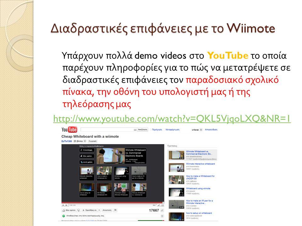 Διαδραστικές επιφάνειες με το Wiimote Υπάρχουν πολλά demo videos στο YouTube το οποία παρέχουν πληροφορίες για το πώς να μετατρέψετε σε διαδραστικές επιφάνειες τον παραδοσιακό σχολικό πίνακα, την οθόνη του υπολογιστή μας ή της τηλεόρασης μας http://www.youtube.com/watch?v=QKL5VjqoLXQ&NR=1