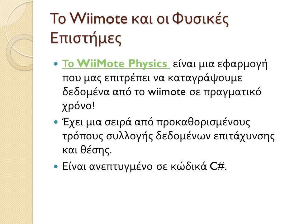 Το Wiimote και οι Φυσικές Επιστήμες  Το WiiMote Physics είναι μια εφαρμογή που μας επιτρέπει να καταγράψουμε δεδομένα από το wiimote σε πραγματικό χρόνο .